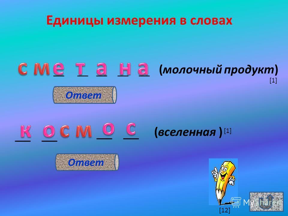 Единицы измерения в словах __ __ __ __ __ (молочный продукт) __ (вселенная ) Ответ [1] [12]