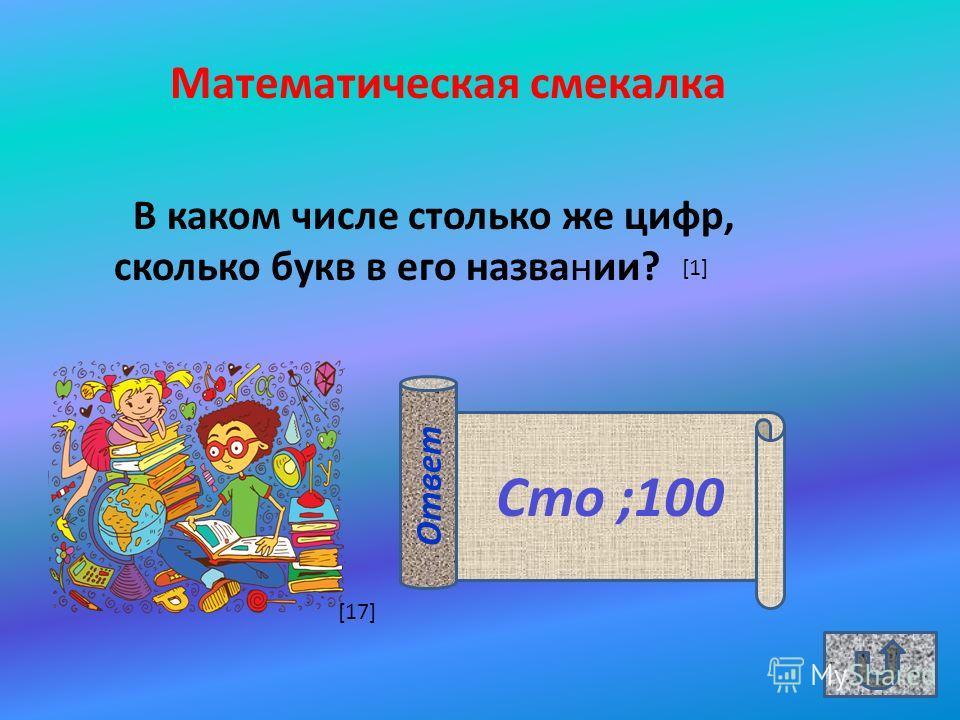 Математическая смекалка В каком числе столько же цифр, сколько букв в его названии? Сто ;100 Ответ [1] [17]