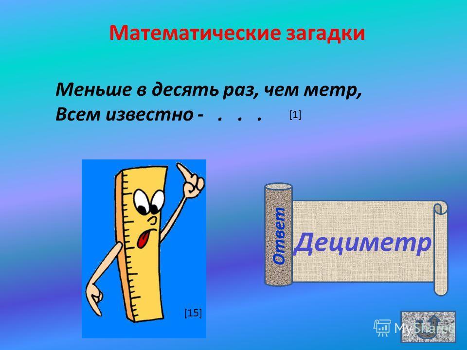 Дециметр Математические загадки Меньше в десять раз, чем метр, Всем известно -... Ответ [1] [15]