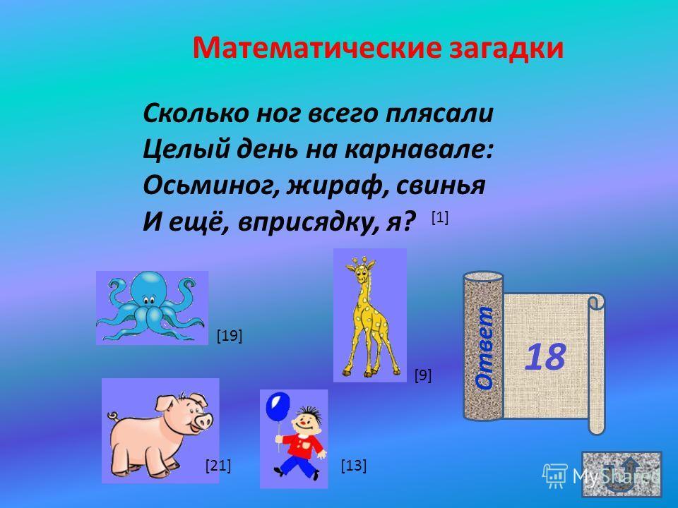 Математические загадки Сколько ног всего плясали Целый день на карнавале: Осьминог, жираф, свинья И ещё, вприсядку, я? 18 Ответ [1] [9][9] [13] [19] [21]