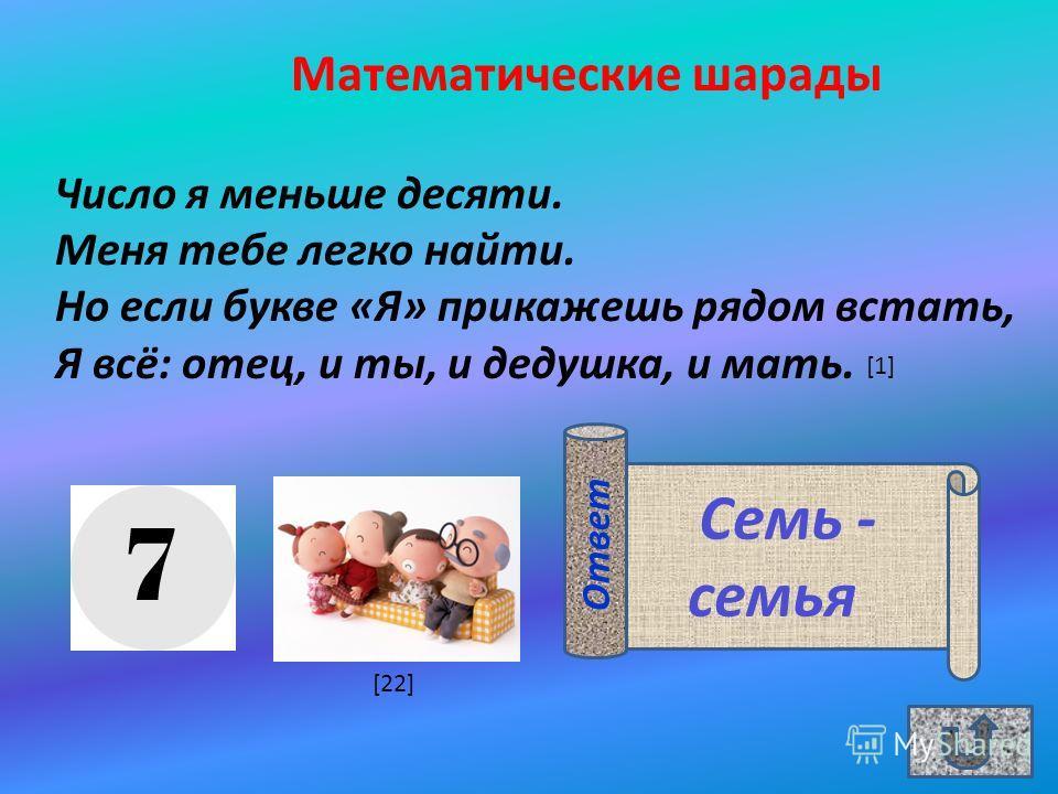Математические шарады Число я меньше десяти. Меня тебе легко найти. Но если букве «Я» прикажешь рядом встать, Я всё: отец, и ты, и дедушка, и мать. Семь - семья Ответ [1] [22]