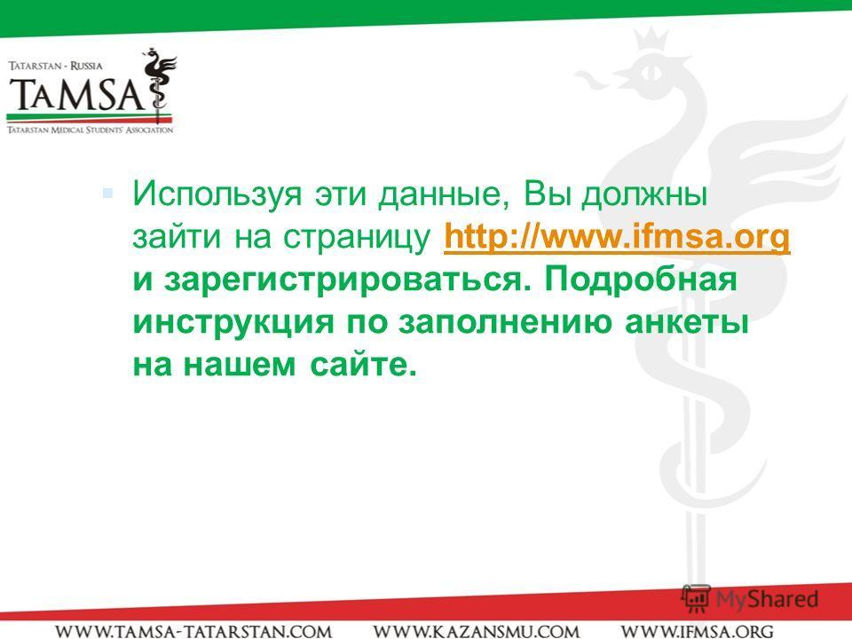 Используя эти данные, Вы должны зайти на страницу http://www.ifmsa.org и зарегистрироваться. Подробная инструкция по заполнению анкеты на нашем сайте.http://www.ifmsa.org
