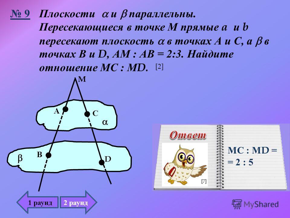 Плоскости и параллельны. Пересекающиеся в точке М прямые a и b пересекают плоскость в точках А и С, а в точках В и D, АМ : АВ = 2:3. Найдите отношение МС : М D. M А С В D 9 МС : М D = = 2 : 5 1 раунд 2 раунд [2][2] [7]