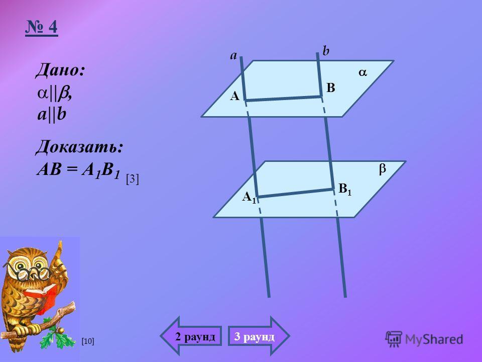 Дано :, a b Доказать : АВ = А 1 В 1 А А1А1 В В1В1 a b 4 2 раунд3 раунд [3][3] [10]