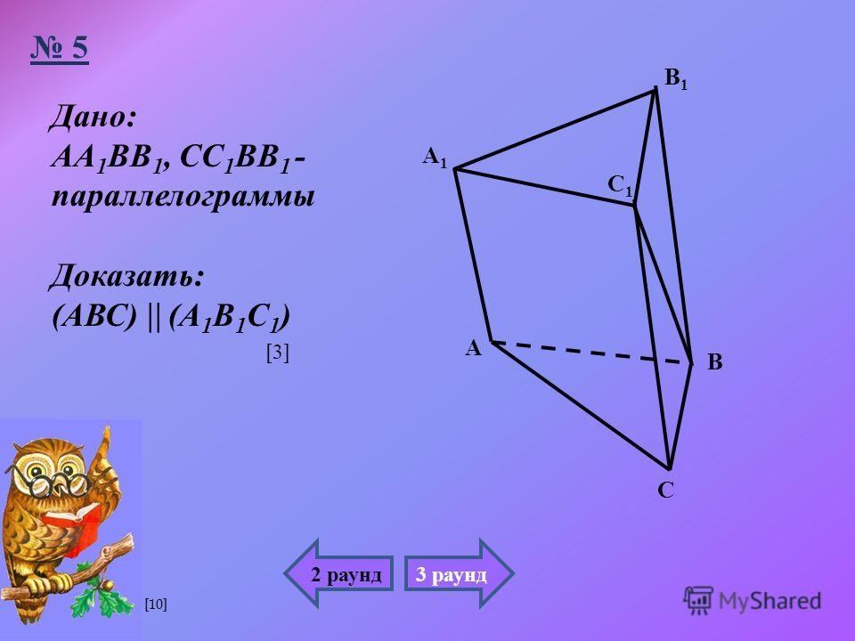 А1А1 А В1В1 В С С1С1 Дано : АА 1 ВВ 1, СС 1 ВВ 1 - параллелограммы Доказать : ( АВС ) ( А 1 В 1 С 1 ) 5 2 раунд3 раунд [3][3] [10]