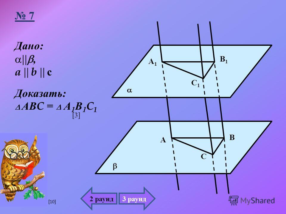 Дано :, a b с Доказать : АВ C = А 1 В 1 C 1 А1А1 В1В1 С1С1 А В С 2 раунд3 раунд 7 [3][3] [10]