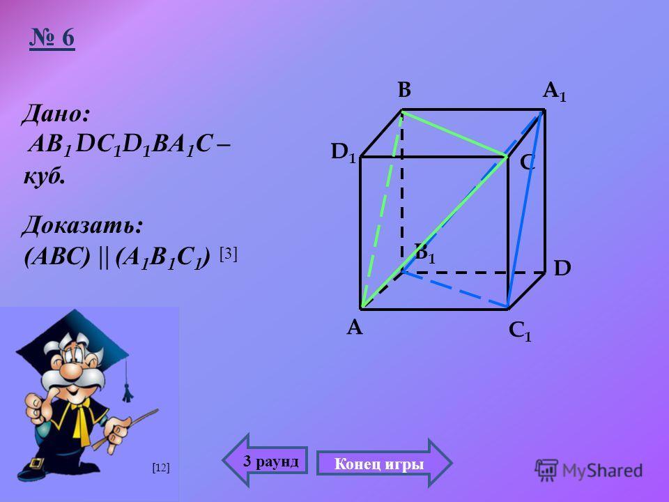 3 раунд 6 C1C1 C A1A1 B1B1 D1D1 A B D Дано : АВ 1 D С 1 D 1 ВА 1 С – куб. Доказать : ( АВС ) ( А 1 В 1 С 1 ) Конец игры [3][3] [12]