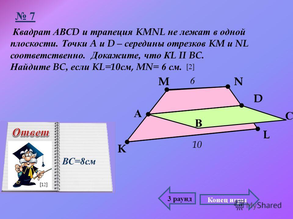 Квадрат АВС D и трапеция KMNL не лежат в одной плоскости. Точки A и D – середины отрезков KM и NL соответственно. Докажите, что К L II BC. Найдите BC, если KL=10 см, MN= 6 см. А С D K MN L 10 6 В 3 раунд 7 ВС =8 см Конец игры [2][2] [12]