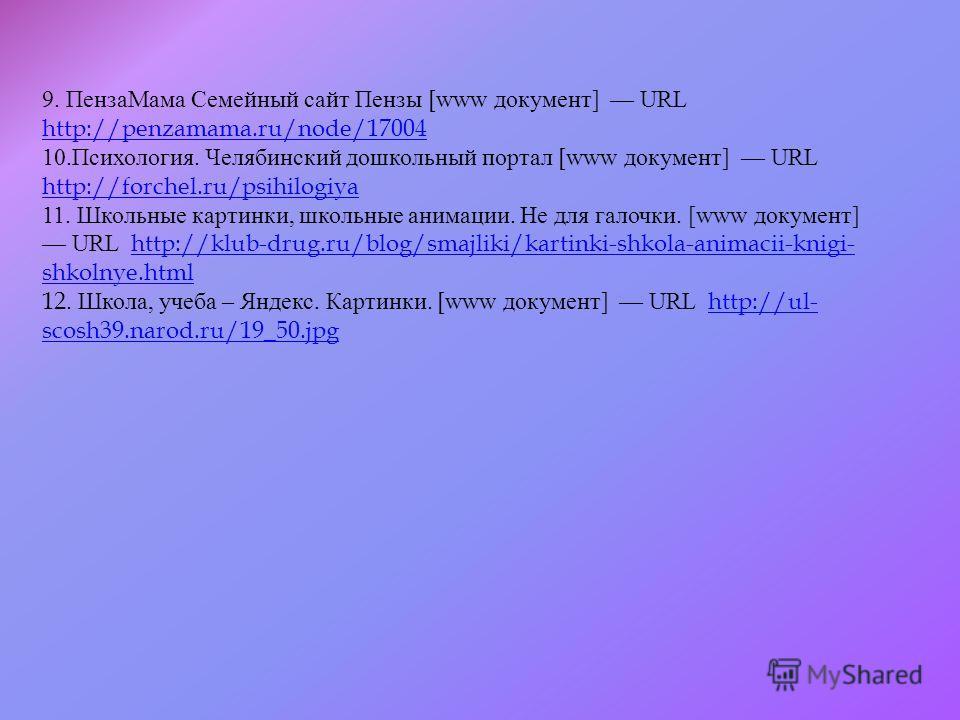 9. ПензаМама Семейный сайт Пензы [www документ ] URL http://penzamama.ru/node/17004 http://penzamama.ru/node/17004 10. Психология. Челябинский дошкольный портал [www документ ] URL http://forchel.ru/psihilogiya http://forchel.ru/psihilogiya 11. Школь