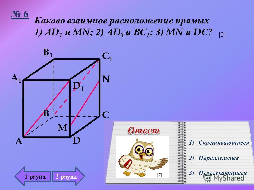 Каково взаимное расположение прямых 1) А D 1 и MN; 2) А D 1 и ВС 1 ; 3) MN и D С ? 6 1)Скрещивающиеся 2)Параллельные 3)Пересекающиеся 1 раунд А В А1А1 В1В1 D D1D1 C C1C1 M N 2 раунд [2][2] [7]
