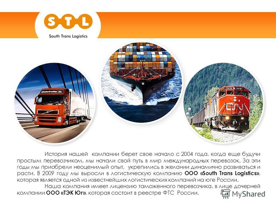 История нашей компании берет свое начало с 2004 года, когда еще будучи простым перевозчиком, мы начали свой путь в мир международных перевозок. За эти годы мы приобрели неоценимый опыт, укрепились в желании динамично развиваться и расти. В 2009 году