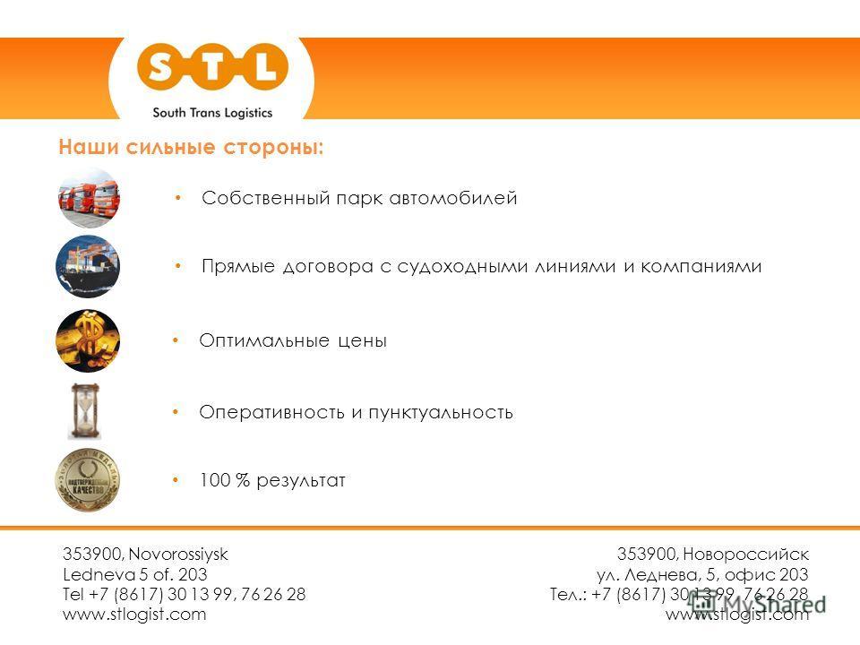 Наши сильные стороны: 353900, Novorossiysk Ledneva 5 of. 203 Tel +7 (8617) 30 13 99, 76 26 28 www.stlogist.com 353900, Новороссийск ул. Леднева, 5, офис 203 Тел.: +7 (8617) 30 13 99, 76 26 28 www.stlogist.com Собственный парк автомобилей Прямые догов