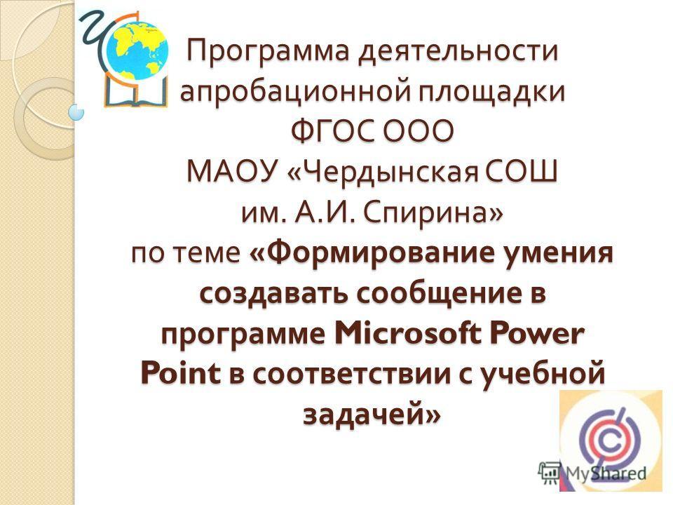 Программа деятельности апробационной площадки ФГОС ООО МАОУ « Чердынская СОШ им. А. И. Спирина » по теме « Формирование умения создавать сообщение в программе Microsoft Power Point в соответствии с учебной задачей »