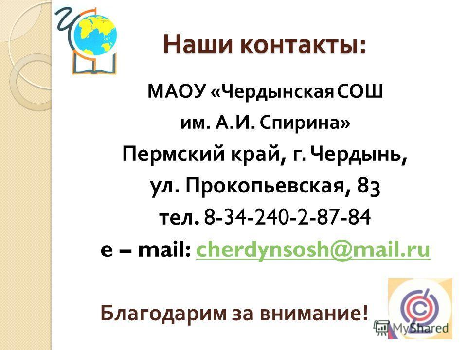 Наши контакты : МАОУ « Чердынская СОШ им. А. И. Спирина » Пермский край, г. Чердынь, ул. Прокопьевская, 83 тел. 8-34-240-2-87-84 e – mail: cherdynsosh@mail.rucherdynsosh@mail.ru Благодарим за внимание !