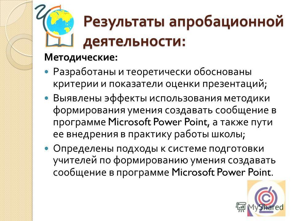 Результаты апробационной деятельности : Методические : Разработаны и теоретически обоснованы критерии и показатели оценки презентаций ; Выявлены эффекты использования методики формирования умения создавать сообщение в программе Microsoft Power Point,