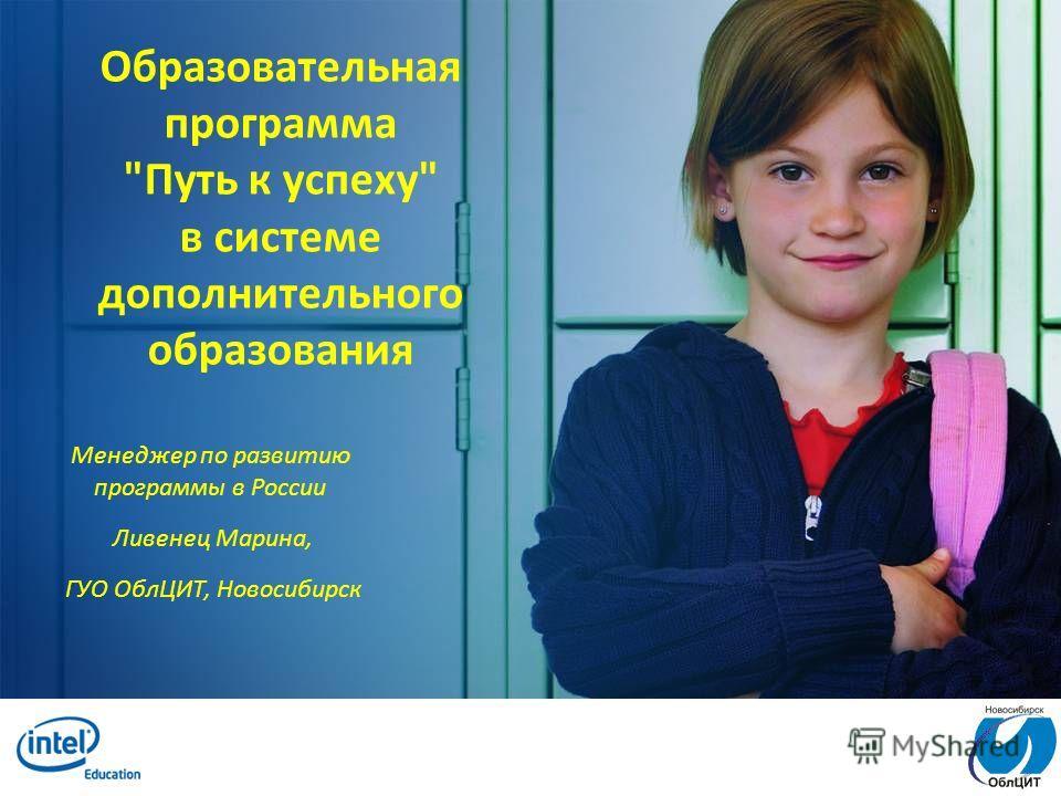 Образовательная программа Путь к успеху в системе дополнительного образования Менеджер по развитию программы в России Ливенец Марина, ГУО ОблЦИТ, Новосибирск