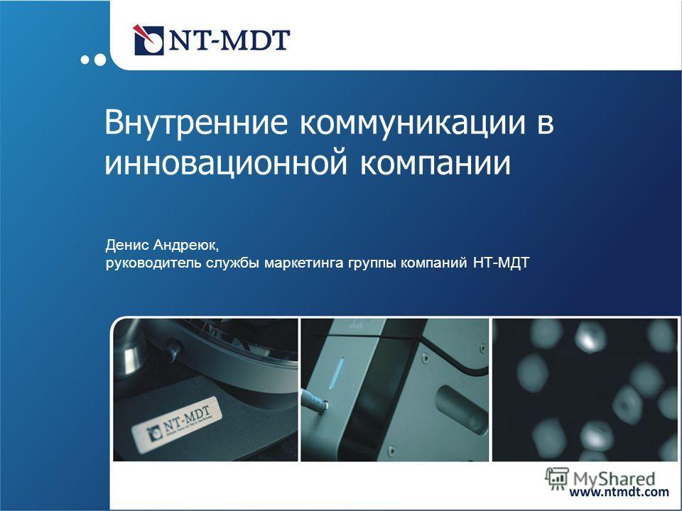 Внутренние коммуникации в инновационной компании Денис Андреюк, руководитель службы маркетинга группы компаний НТ-МДТ