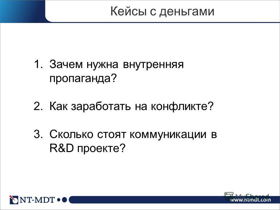Кейсы с деньгами 1.Зачем нужна внутренняя пропаганда? 2.Как заработать на конфликте? 3.Сколько стоят коммуникации в R&D проекте?