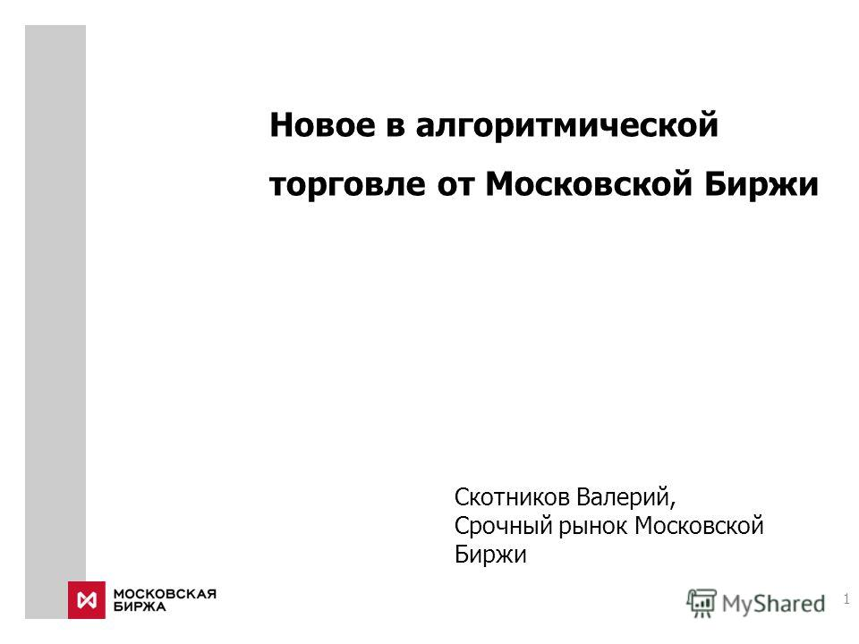 Новое в алгоритмической торговле от Московской Биржи Скотников Валерий, Срочный рынок Московской Биржи 1