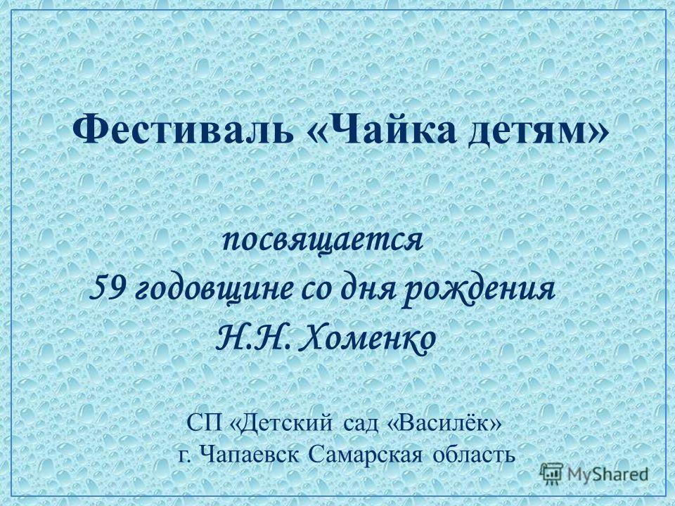 Фестиваль «Чайка детям» посвящается 59 годовщине со дня рождения Н.Н. Хоменко СП «Детский сад «Василёк» г. Чапаевск Самарская область