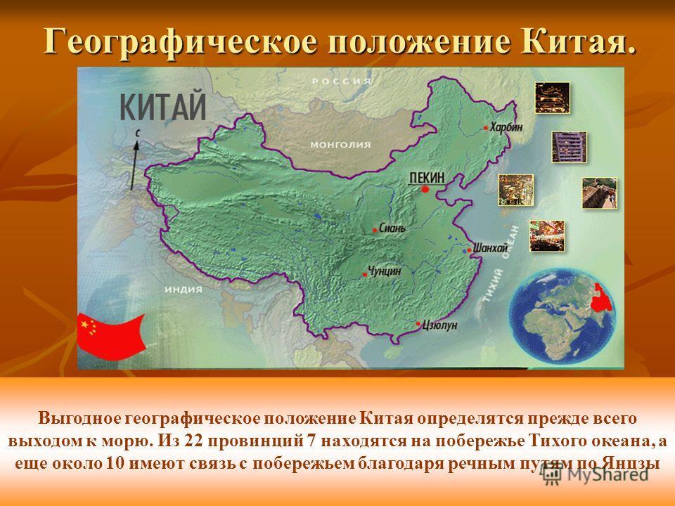 Географическое положение Китая. Выгодное географическое положение Китая определятся прежде всего выходом к морю. Из 22 провинций 7 находятся на побережье Тихого океана, а еще около 10 имеют связь с побережьем благодаря речным путям по Янцзы