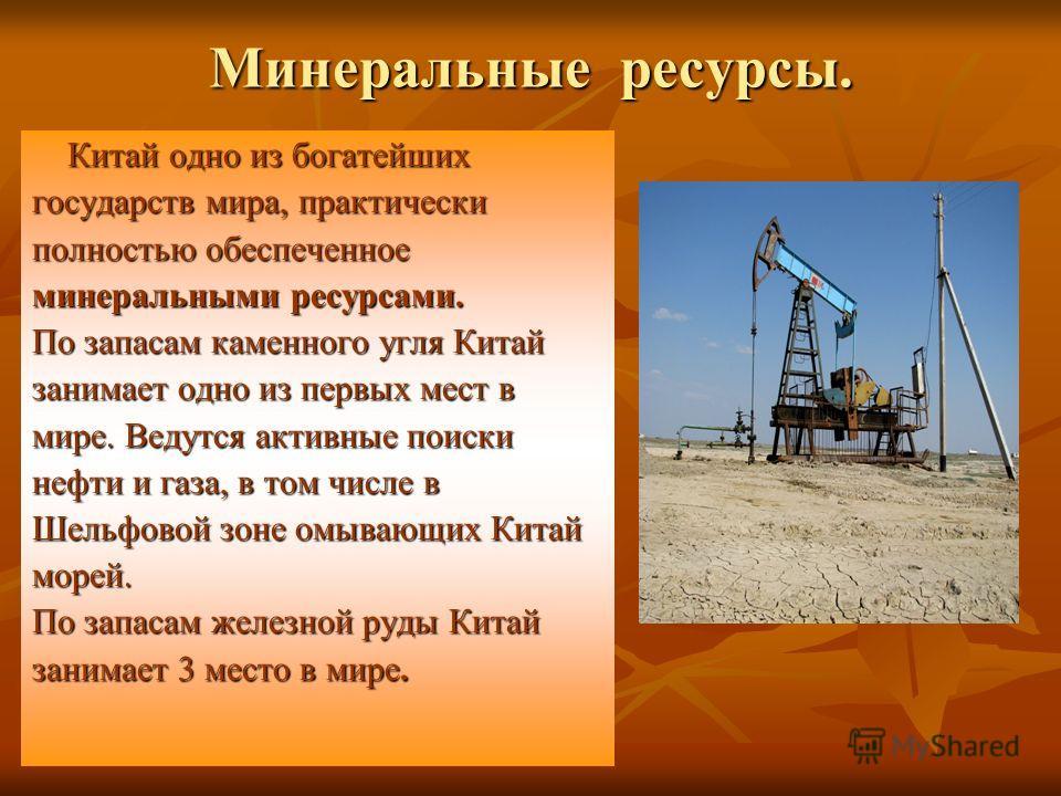 Минеральные ресурсы. Китай одно из богатейших Китай одно из богатейших государств мира, практически полностью обеспеченное минеральными ресурсами. По запасам каменного угля Китай занимает одно из первых мест в мире. Ведутся активные поиски нефти и га