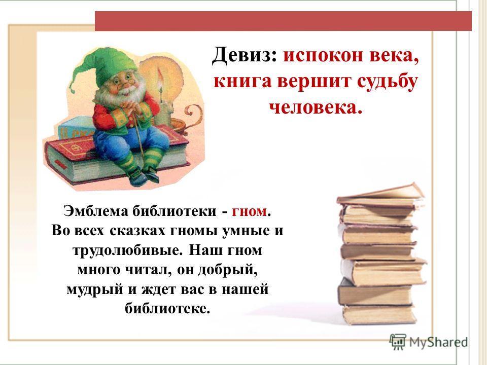 Девиз: испокон века, книга вершит судьбу человека. Эмблема библиотеки - гном. Во всех сказках гномы умные и трудолюбивые. Наш гном много читал, он добрый, мудрый и ждет вас в нашей библиотеке.