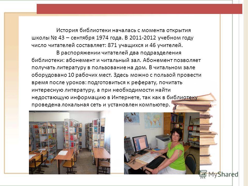 История библиотеки началась с момента открытия школы 43 – сентября 1974 года. В 2011-2012 учебном году число читателей составляет: 871 учащихся и 46 учителей. В распоряжении читателей два подразделения библиотеки: абонемент и читальный зал. Абонемент