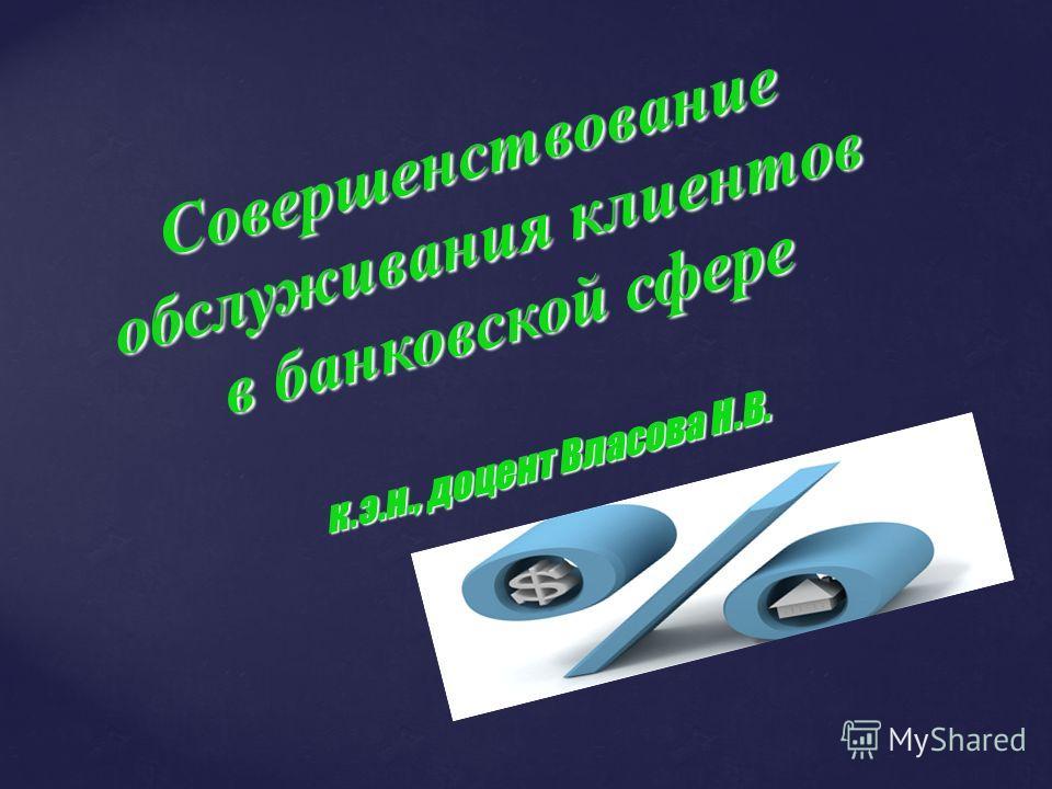 Совершенствование обслуживания клиентов в банковской сфере к.э.н., доцент Власова Н.В.