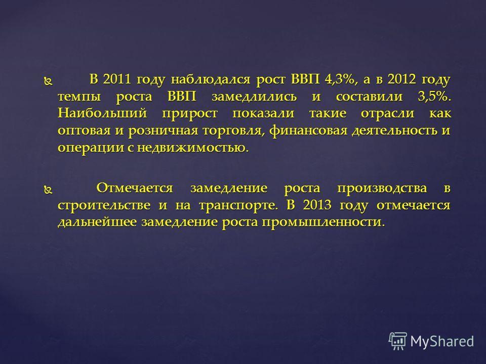 В 2011 году наблюдался рост ВВП 4,3%, а в 2012 году темпы роста ВВП замедлились и составили 3,5%. Наибольший прирост показали такие отрасли как оптовая и розничная торговля, финансовая деятельность и операции с недвижимостью. В 2011 году наблюдался р