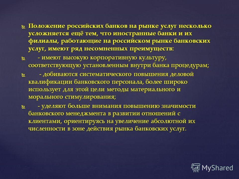 Положение российских банков на рынке услуг несколько усложняется ещё тем, что иностранные банки и их филиалы, работающие на российском рынке банковских услуг, имеют ряд несомненных преимуществ: Положение российских банков на рынке услуг несколько усл