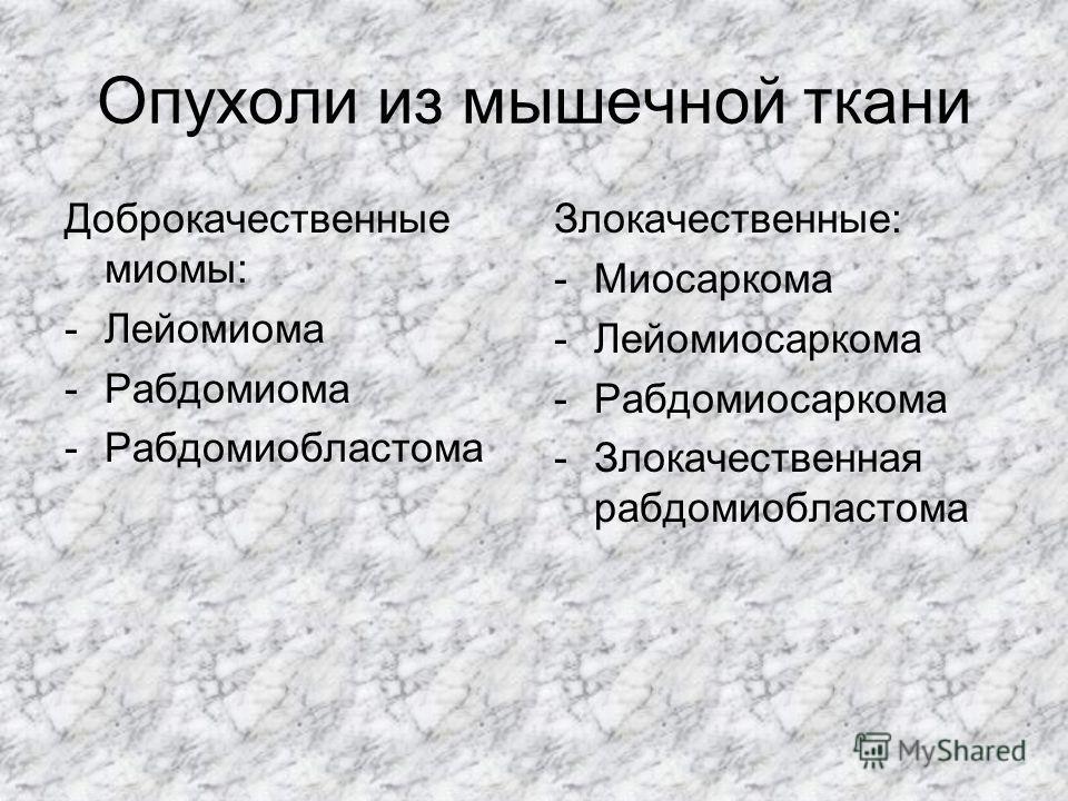 Опухоли из мышечной ткани Доброкачественные миомы: -Лейомиома -Рабдомиома -Рабдомиобластома Злокачественные: -Миосаркома -Лейомиосаркома -Рабдомиосаркома -Злокачественная рабдомиобластома