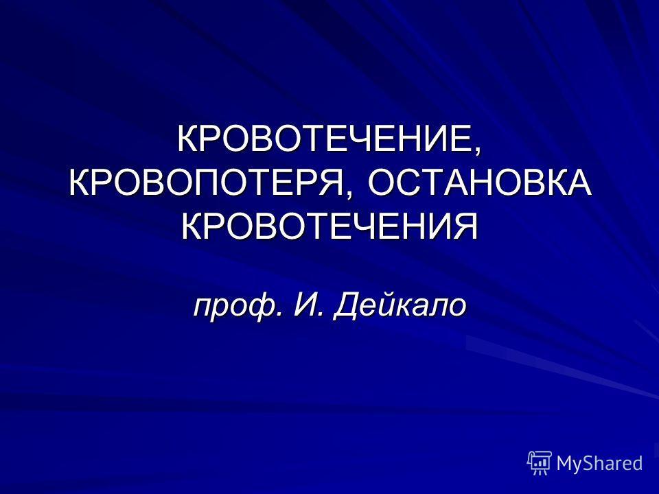 КРОВОТЕЧЕНИЕ, КРОВОПОТЕРЯ, ОСТАНОВКА КРОВОТЕЧЕНИЯ проф. И. Дейкало