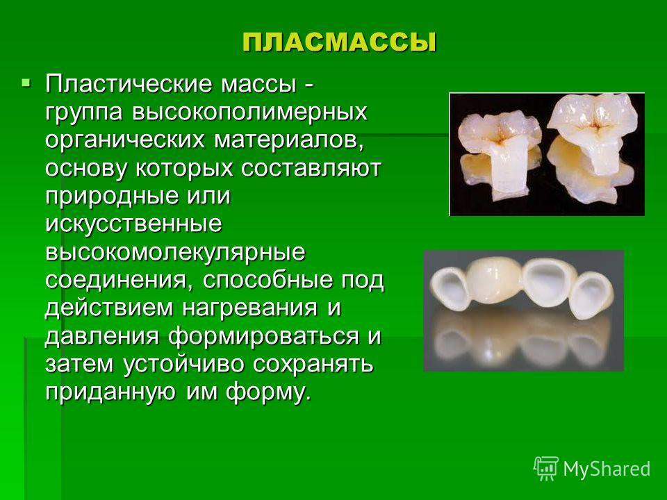 ПЛАСМАССЫ Пластические массы - группа высокополимерных органических материалов, основу которых составляют природные или искусственные высокомолекулярные соединения, способные под действием нагревания и давления формироваться и затем устойчиво сохраня