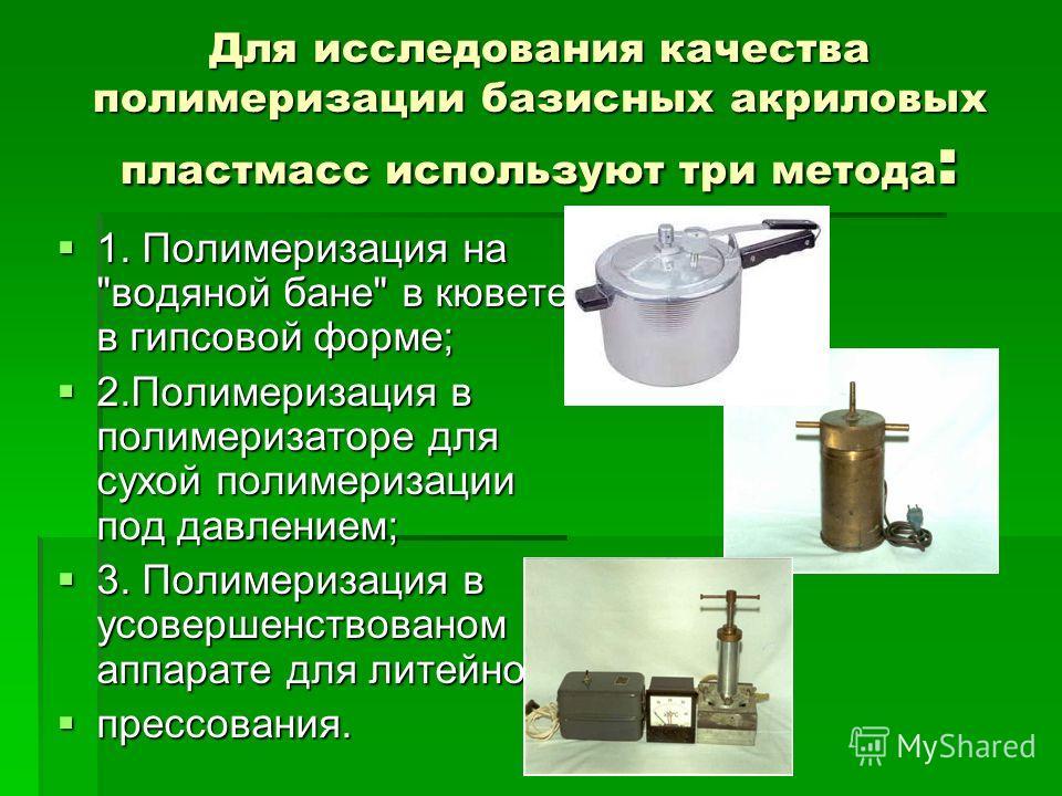 Для исследования качества полимеризации базисных акриловых пластмасс используют три метода : 1. Полимеризация на