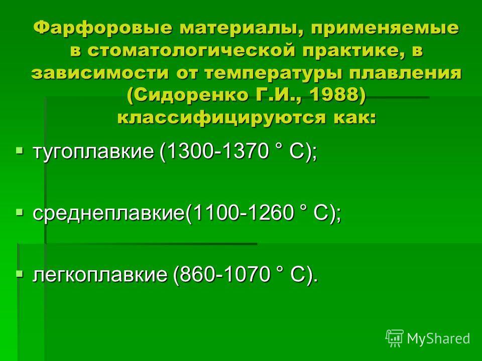 Фарфоровые материалы, применяемые в стоматологической практике, в зависимости от температуры плавления (Сидоренко Г.И., 1988) классифицируются как: тугоплавкие (1300-1370 ° С); тугоплавкие (1300-1370 ° С); среднеплавкие(1100-1260 ° С); среднеплавкие(