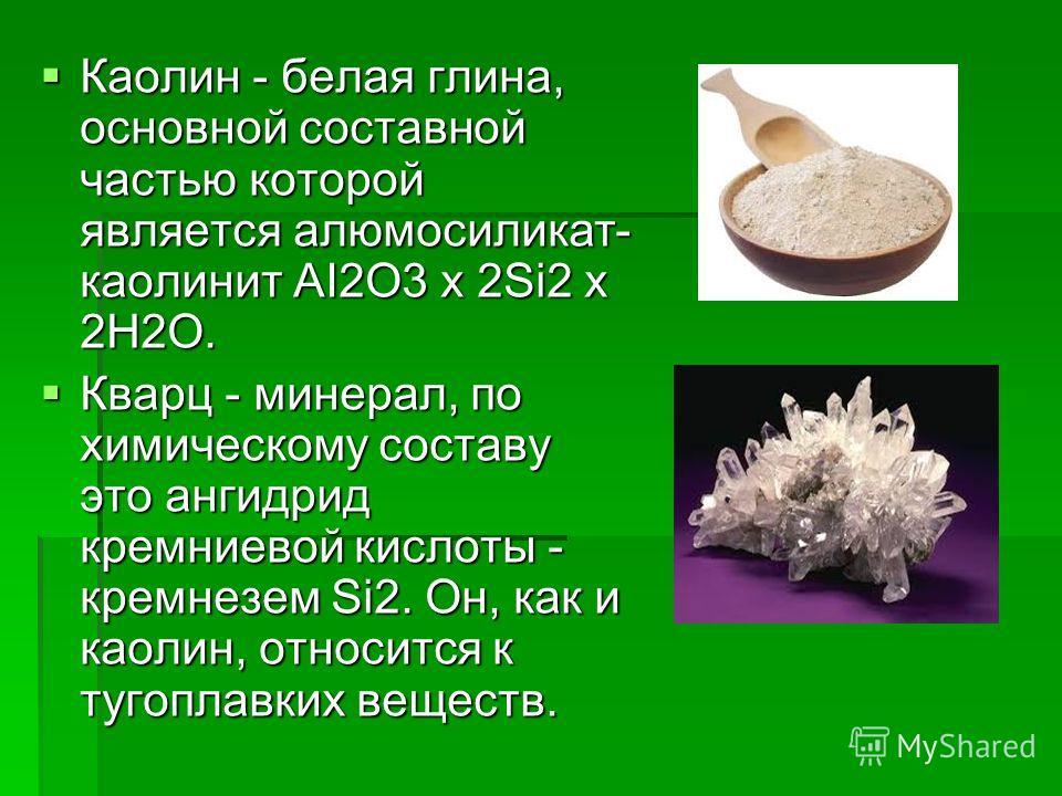 Каолин - белая глина, основной составной частью которой является алюмосиликат- каолинит AI2O3 x 2Si2 x 2H2O. Каолин - белая глина, основной составной частью которой является алюмосиликат- каолинит AI2O3 x 2Si2 x 2H2O. Кварц - минерал, по химическому