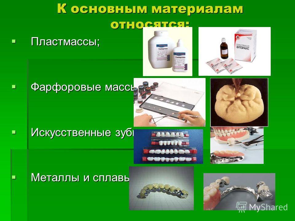 К основным материалам относятся: Пластмассы; Пластмассы; Фарфоровые массы; Фарфоровые массы; Искусственные зубы; Искусственные зубы; Металлы и сплавы. Металлы и сплавы.