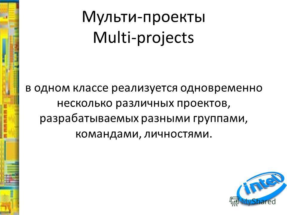 Мульти-проекты Multi-projects в одном классе реализуется одновременно несколько различных проектов, разрабатываемых разными группами, командами, личностями.