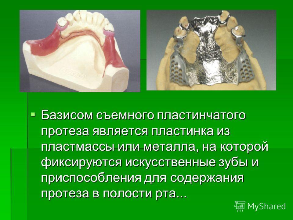 Базисом съемного пластинчатого протеза является пластинка из пластмассы или металла, на которой фиксируются искусственные зубы и приспособления для содержания протеза в полости рта... Базисом съемного пластинчатого протеза является пластинка из пласт