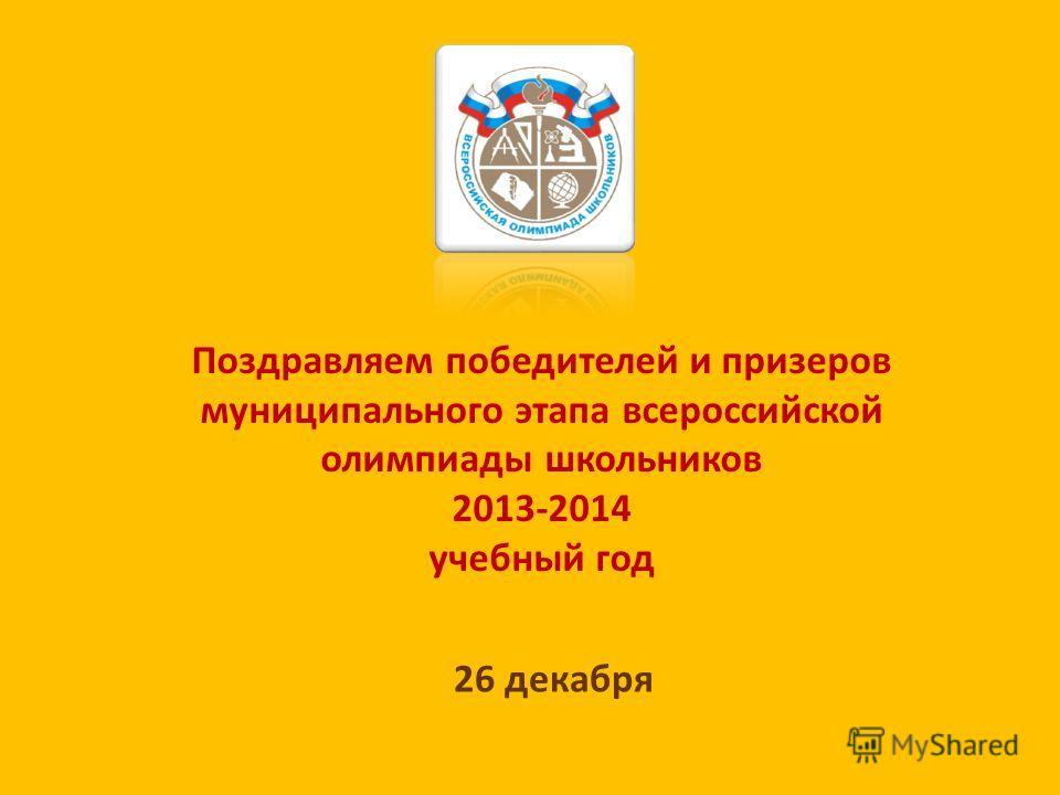 Поздравляем победителей и призеров муниципального этапа всероссийской олимпиады школьников 2013-2014 учебный год 26 декабря