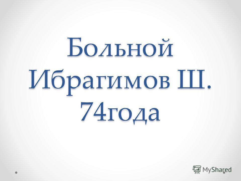 Больной Ибрагимов Ш. 74года