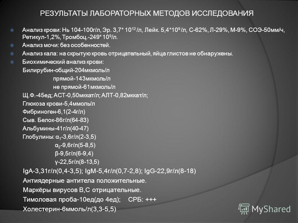 РЕЗУЛЬТАТЫ ЛАБОРАТОРНЫХ МЕТОДОВ ИССЛЕДОВАНИЯ Анализ крови: Нь 104-100г/л, Эр. 3,7* 10 12 /л, Лейк. 5,4*10 9 /л, С-62%, Л-29%, М-9%, СОЭ-50мм/ч, Ретикул-1,2%, Тромбоц.-249* 10 9 /л. Анализ мочи: без особенностей. Анализ кала: на скрытую кровь отрицате