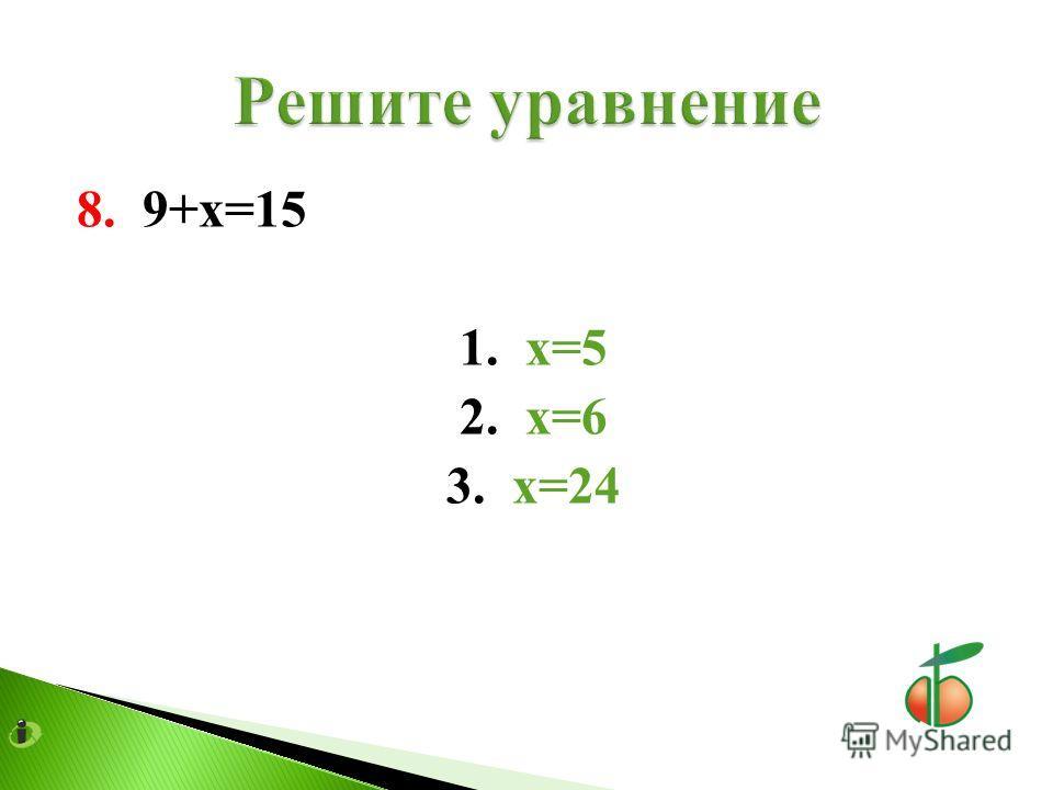 8. 9+х=15 1. х=5 2. х=6 3. х=24