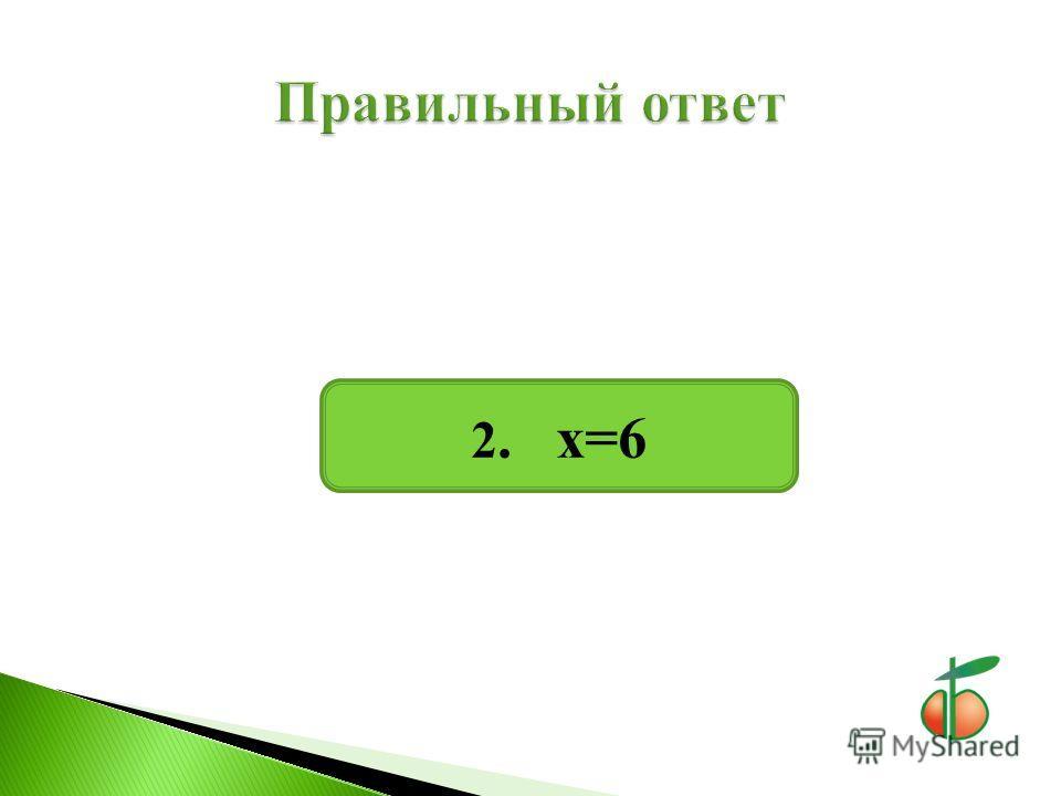 2. х=6
