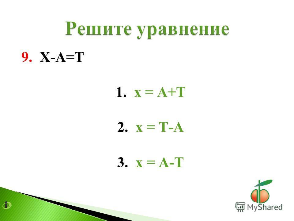 9. Х-А=Т 1. х = А+Т 2. х = Т-А 3. х = А-Т