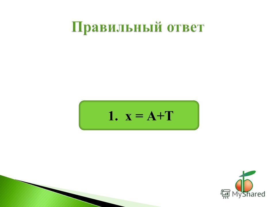 1. х = А+Т