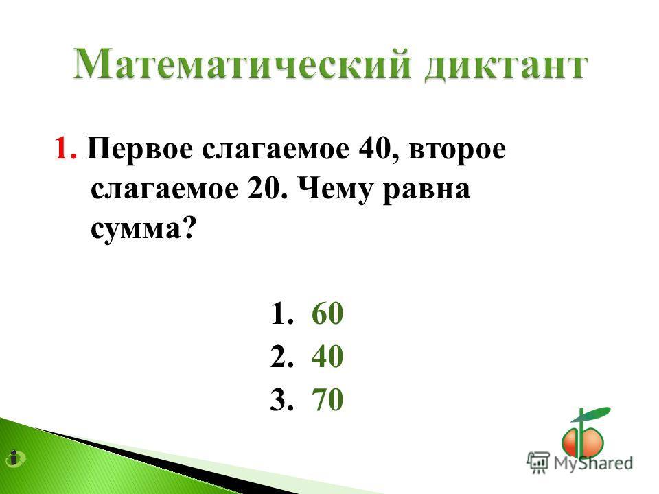 1. Первое слагаемое 40, второе слагаемое 20. Чему равна сумма? 1. 60 2. 40 3. 70