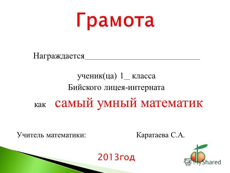 Награждается ________________________________________ ученик(ца) 1 __ класса Бийского лицея-интерната как самый умный математик Учитель математики: Каратаева С.А. 2013год