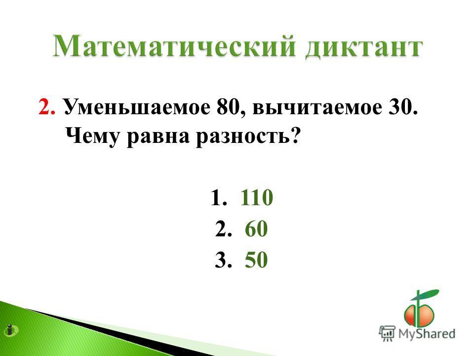 2. Уменьшаемое 80, вычитаемое 30. Чему равна разность? 1. 110 2. 60 3. 50